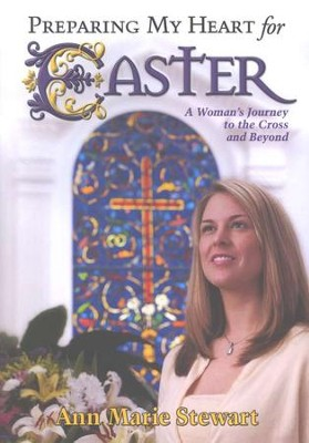 Preparing My Heart for Easter: A Woman's Journey to the Cross and Beyond  -     By: Ann Marie Stewart