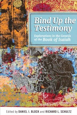 Bind Up the Testimony: Exploration in the Genesis of  the Book of Isaiah  -     Edited By: Daniel I. Block, Richard L. Schultz