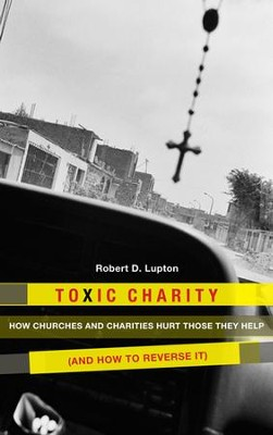 Toxic Charity: How the Church Hurts Those They Help and How to Reverse It - eBook  -     By: Robert D. Lupton