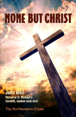 None But Christ   -     Edited By: Don Kistler     By: John Wall