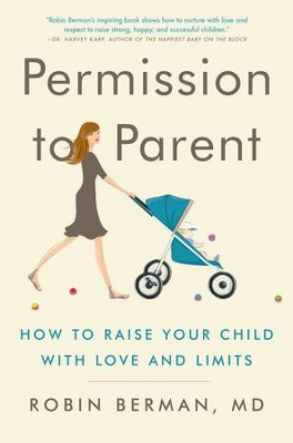 Permission to Parent: How to Raise Your Child with Love and Limits - eBook  -     By: Robin Berman M.D.