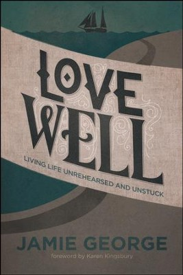 Love Well: Living Life Unrehearsed and Unstuck  -     By: Jamie George