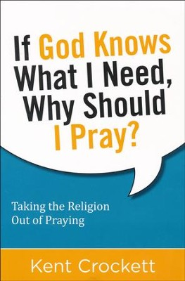If God Knows What I Need, Why Should I Pray?: Taking the Religion Out of Praying  -     By: Kent Crockett