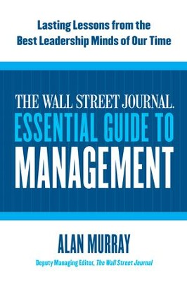 The Wall Street Journal Essential Guide to Management: Lasting Lessons from the Best Leadership Minds of Our Time - eBook  -     By: Alan Murray