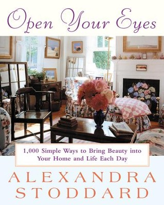 Open Your Eyes: 1,000 Simple Ways To Bring Beauty Into Your Home And Life Each Day - eBook  -     By: Alexandra Stoddard