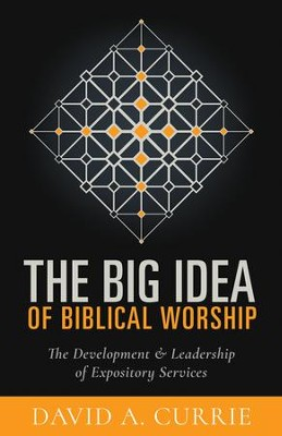 The Big Idea of Biblical Worship: The Development & Leadership of Expository Services  -     By: David A. Currie