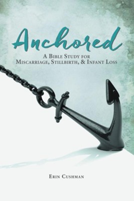 Anchored: A Bible Study of Miscarriage, Stillbirth and Infant Loss  -     By: Erin Cushman