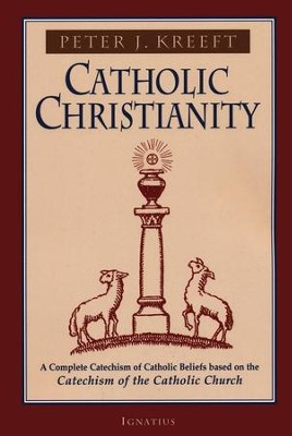 Catholic Christianity: Based on the Catechism   -     By: Peter Kreeft