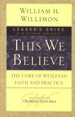 This We Believe: The Core of Wesleyan Faith and Practice (Leader's Guide)  -     By: William H. Willimon