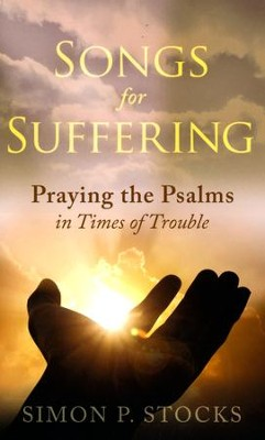 Songs for Suffering: Praying the Psalms in Time of  Trouble  -     By: Simon P. Stocks
