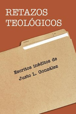 Retazos Teologicos, Theological Remnants  -     By: Justo L. Gonzalez