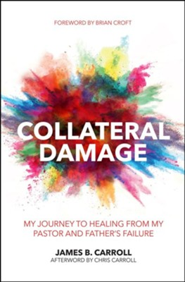 Collateral Damage: My Journey to Healing from My Pastor and Father's Failure  -     By: James B. Carroll