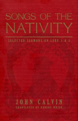 Songs of the Nativity: Selected Sermons on Luke 1 and 2   -     By: John Calvin