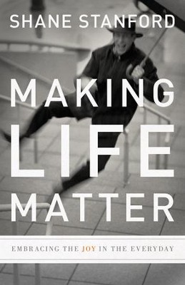 Making Life Matter: Embracing the Joy in the Everyday  -     By: Shane Stanford