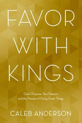Favor with Kings: God's Purpose, Your Passion, and the Process of Doing Great Things  -     By: Caleb Anderson