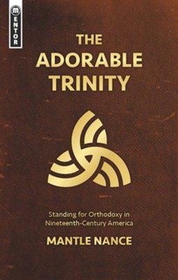 The Adorable Trinity: Standing for Orthodoxy in Nineteenth-Century America  -     By: Mantle Nance