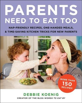 Parents Need to Eat Too: Nap-Friendly Recipes, One-Handed Meals, and Time-Saving Kitchen Tricks for New Parents - eBook  -     By: Debbie Koenig