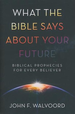 What The Bible Says About Your Future: Biblical Prophecies for Every Believer  -     By: John Walvoord