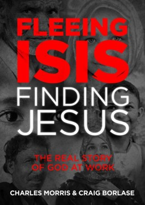 Fleeing ISIS, Finding Jesus: The Real Story of God at Work  -     By: Charles Morris, Craig Borlase