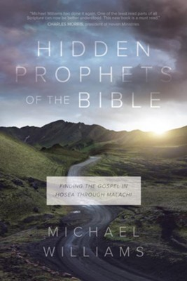 Hidden Prophets of the Bible: Finding the Gospel in Hosea Through Malachi  -     By: Michael Williams