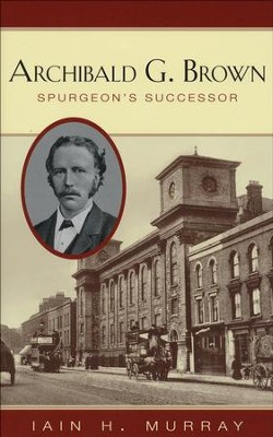 Archibald G. Brown: Spurgeon's Successor  -     By: Iain H. Murray