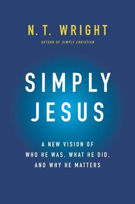 Simply Jesus: A New Vision of Who He Was, What He Did, and Why He Matters - eBook  -     By: N.T. Wright