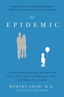 The Epidemic: Raising Secure, Loving, Happy, and Responsible Children in an Era of Absentee and Permissive Parenting - eBook  -     By: Robert Shaw M.D.