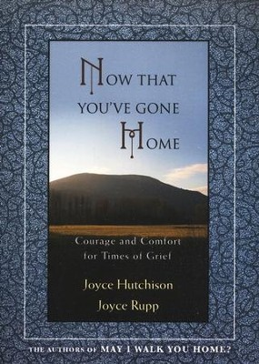 Now That You've Gone Home: Courage and Comfort for Times of Grief  -     By: Joyce Hutchison, Joyce Rupp