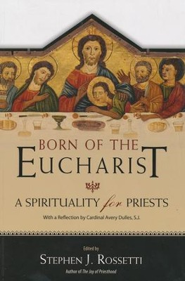 Born of the Eucharist: A Spirituality for Priests  -     By: Stephen J. Rossetti