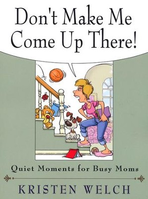 Don't Make Me Come Up There!: Quiet Moments for Busy Moms  -     By: Kristen Welch