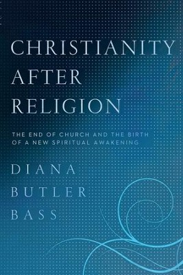 Christianity After Religion: The End of Church and the Birth of a New Spiritual Awakening - eBook  -     By: Diana Butler Bass