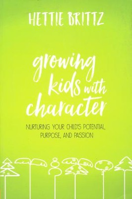 Growing Kids with Character: Nurturing Your Child's Potential, Purpose , and Passion  -     By: Hettie Brittz