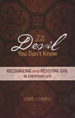The Devil You Don't Know: Recognizing and Resisting Evil in Everyday Life  -     By: Louis J. Cameli