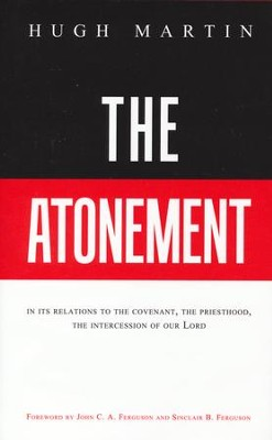 The Atonement: In Its Relations to the Covenant, the Priesthood, the Intercession of Our Lord  -     By: Hugh Martin