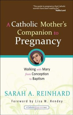 A Catholic Mother's Companion to Pregnancy: Walking with Mary from Conception to Baptism  -     By: Sarah A. Reinhard