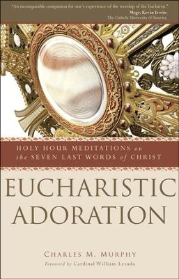 Eucharistic Adoration: Holy Hour Meditations on the Seven Last Words of Christ  -     By: Charles M. Murphy