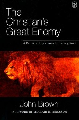 The Christian's Great Enemy: A Practical Exposition of 1 Peter 5:8-11  -     By: John Brown