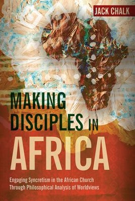 Making Disciples in Africa: Engaging Syncretism in the African Church Through Philosophical Analysis of Worldviews  -     By: Jack Pryor Chalk