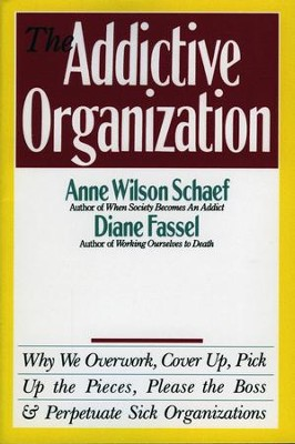 The Addictive Organization: Why We Overwork, Cover Up, Pick Up the Pieces, Please the Boss, and Perpetuate S - eBook  -     By: Anne Wilson Schaef, Diane Fassel