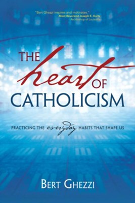 The Heart of Catholicism: Practicing the Everyday Habits That Shape Us  -     By: Bert Ghezzi