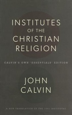 Institutes of the Christian Religion: Calvin's Own Essentials Edition  -     Edited By: Robert White     By: John Calvin
