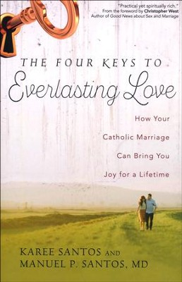 The Four Keys to Everlasting Love: How Your Catholic Marriage Can Bring You Joy for a Lifetime  -     By: Manuel P. Santos MD, Karee Santos