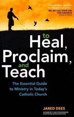 To Heal, Proclaim, and Teach: The Essential Guide to Ministry in Today's Catholic Church  -     By: Jared Dees
