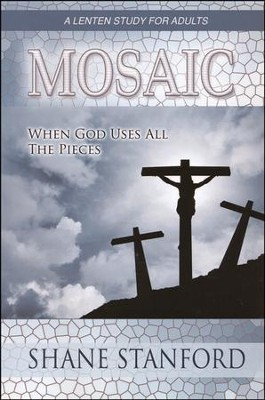 Mosaic: When God Uses All the Pieces--A Lenten Study for Adults  -     By: Shane Standford