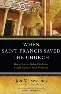 When Saint Francis Saved the Church: How a Converted Medieval Troubadour Created a Spiritual Vision for the Ages  -     By: Jon M. Sweeney