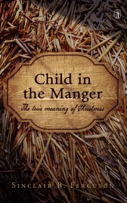 Child in the Manger: The True Meaning of Christmas  -     By: Sinclair B. Ferguson