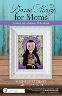 Divine Mercy for Moms: Sharing the Lessons of St. Faustina  -     By: Michele Faehnle, Emily Jaminet