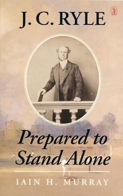 J.C. Ryle: Prepared to Stand Alone [Paperback]   -     By: Iain H. Murray