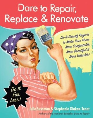 Dare to Repair, Replace & Renovate - eBook  -     By: Julie Sussman, Stephanie Glakas-Tenet