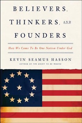 Believers, Thinkers, and Founders: How We Came to Be One Nation Under God  -     By: Kevin Seamus Hasson